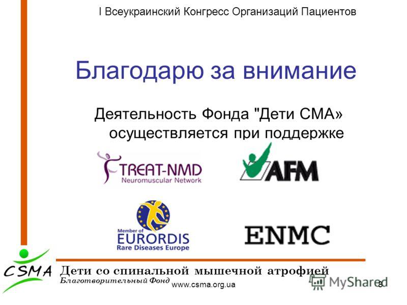 www.csma.org.ua8 Благодарю за внимание Деятельность Фонда Дети СМА» осуществляется при поддержке Дети со спинальной мышечной атрофией Благотворительный Фонд I Всеукраинский Конгресс Организаций Пациентов