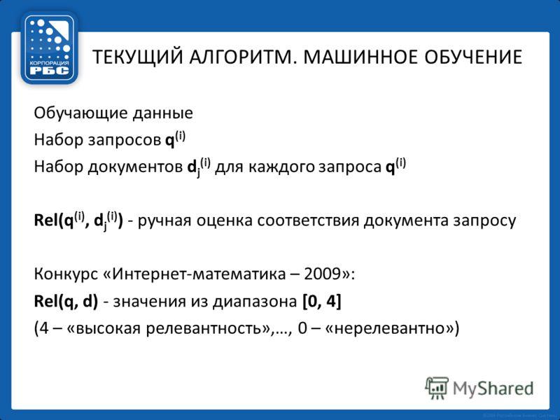 ТЕКУЩИЙ АЛГОРИТМ. МАШИННОЕ ОБУЧЕНИЕ Обучающие данные Набор запросов q (i) Набор документов d j (i) для каждого запроса q (i) Rel(q (i), d j (i) ) - ручная оценка соответствия документа запросу Конкурс «Интернет-математика – 2009»: Rel(q, d) - значени