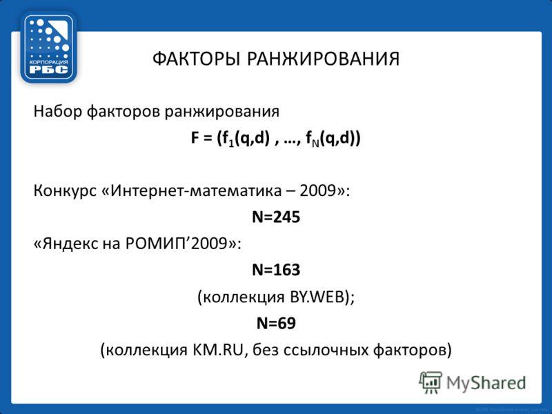 ФАКТОРЫ РАНЖИРОВАНИЯ Набор факторов ранжирования F = (f 1 (q,d), …, f N (q,d)) Конкурс «Интернет-математика – 2009»: N=245 «Яндекс на РОМИП2009»: N=163 (коллекция BY.WEB); N=69 (коллекция KM.RU, без ссылочных факторов)