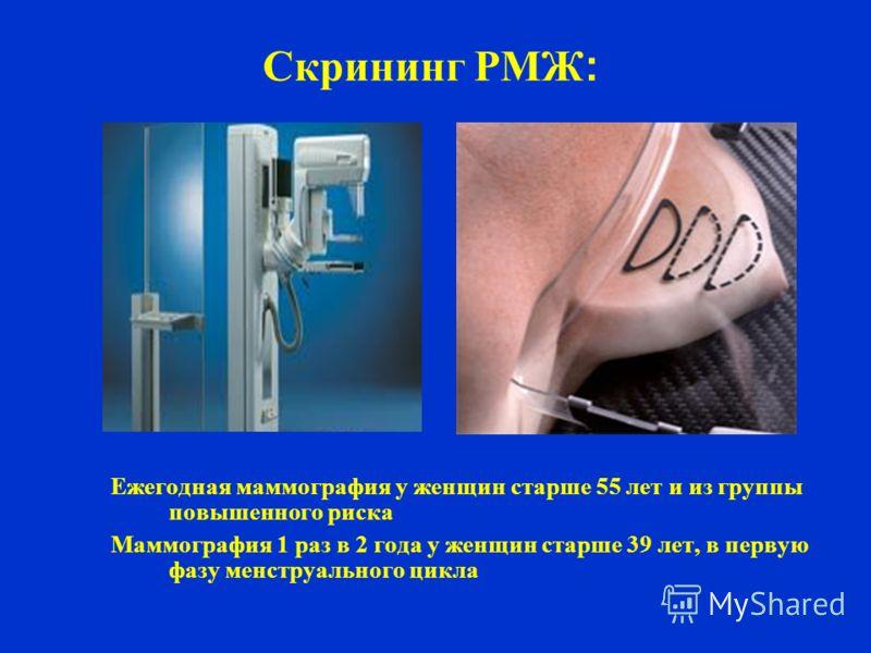 Скрининг РМЖ : Ежегодная маммография у женщин старше 55 лет и из группы повышенного риска Маммография 1 раз в 2 года у женщин старше 39 лет, в первую фазу менструального цикла