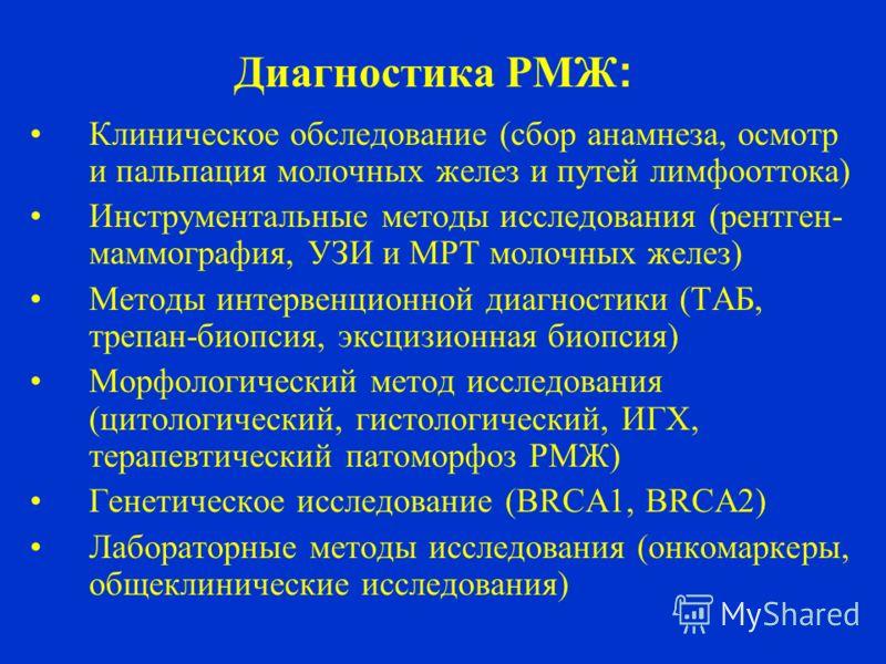 Диагностика РМЖ : Клиническое обследование (сбор анамнеза, осмотр и пальпация молочных желез и путей лимфооттока) Инструментальные методы исследования (рентген- маммография, УЗИ и МРТ молочных желез) Методы интервенционной диагностики (ТАБ, трепан-би