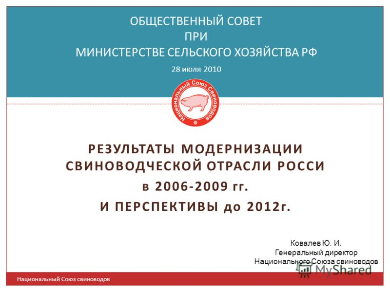 РЕЗУЛЬТАТЫ МОДЕРНИЗАЦИИ СВИНОВОДЧЕСКОЙ ОТРАСЛИ РОССИ в 2006-2009 гг. И ПЕРСПЕКТИВЫ до 2012г. ОБЩЕСТВЕННЫЙ СОВЕТ ПРИ МИНИСТЕРСТВЕ СЕЛЬСКОГО ХОЗЯЙСТВА РФ 28 июля 2010 Ковалев Ю. И. Генеральный директор Национального Союза свиноводов Национальный Союз с