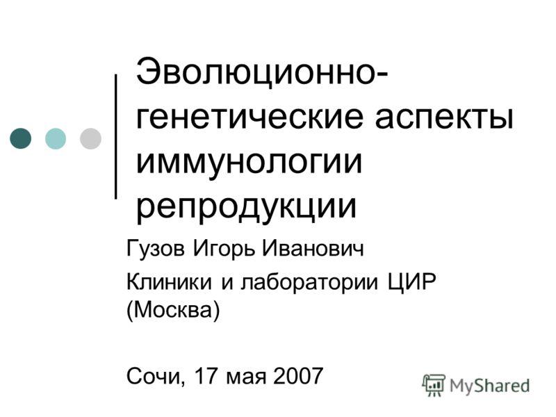 Эволюционно- генетические аспекты иммунологии репродукции Гузов Игорь Иванович Клиники и лаборатории ЦИР (Москва) Сочи, 17 мая 2007