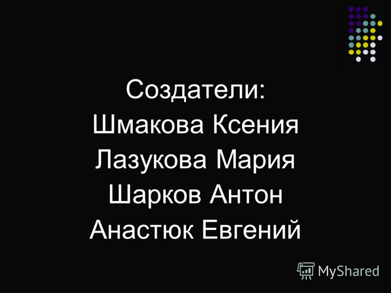 Создатели: Шмакова Ксения Лазукова Мария Шарков Антон Анастюк Евгений