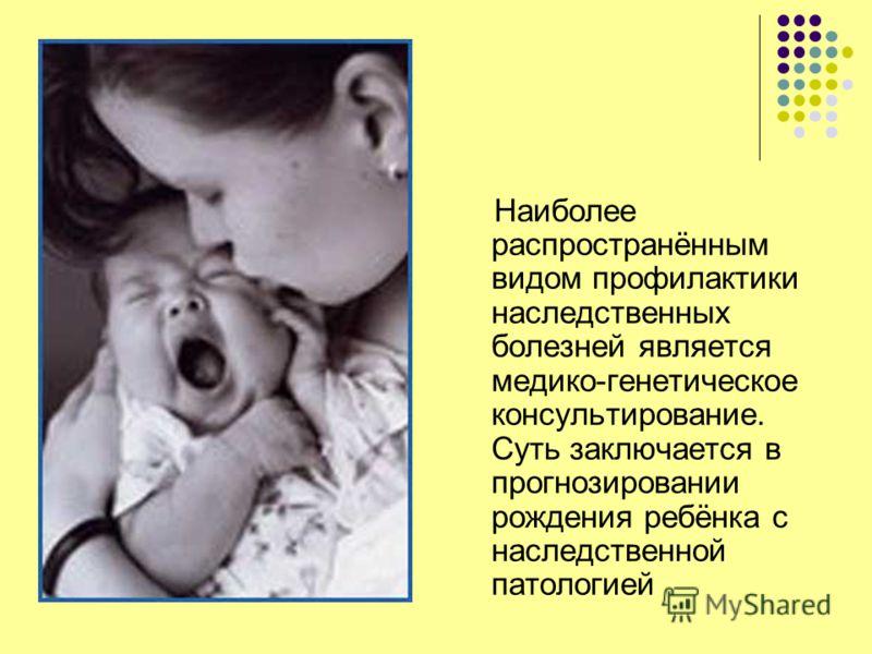 Наиболее распространённым видом профилактики наследственных болезней является медико-генетическое консультирование. Суть заключается в прогнозировании рождения ребёнка с наследственной патологией