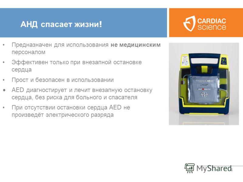 4 АНД спасает жизни ! Предназначен для использования не медицинским персоналом Эффективен только при внезапной остановке сердца Прост и безопасен в использовании AED диагностирует и лечит внезапную остановку сердца, без риска для больного и спасателя