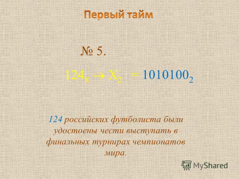 5. 124 8 Х 2 124 российских футболиста были удостоены чести выступать в финальных турнирах чемпионатов мира. = 1010100 2