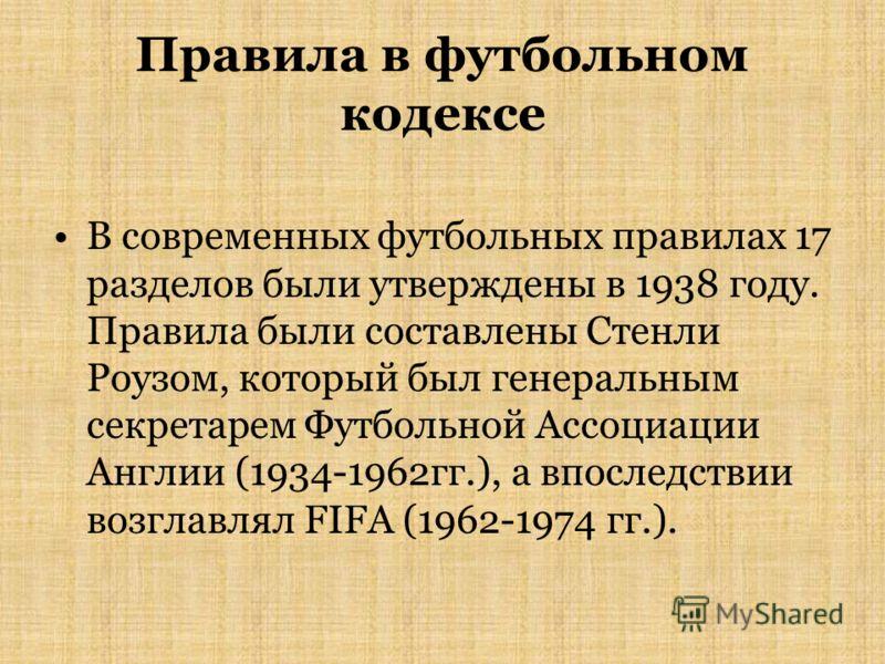 Правила в футбольном кодексе В современных футбольных правилах 17 разделов были утверждены в 1938 году. Правила были составлены Стенли Роузом, который был генеральным секретарем Футбольной Ассоциации Англии (1934-1962гг.), а впоследствии возглавлял F