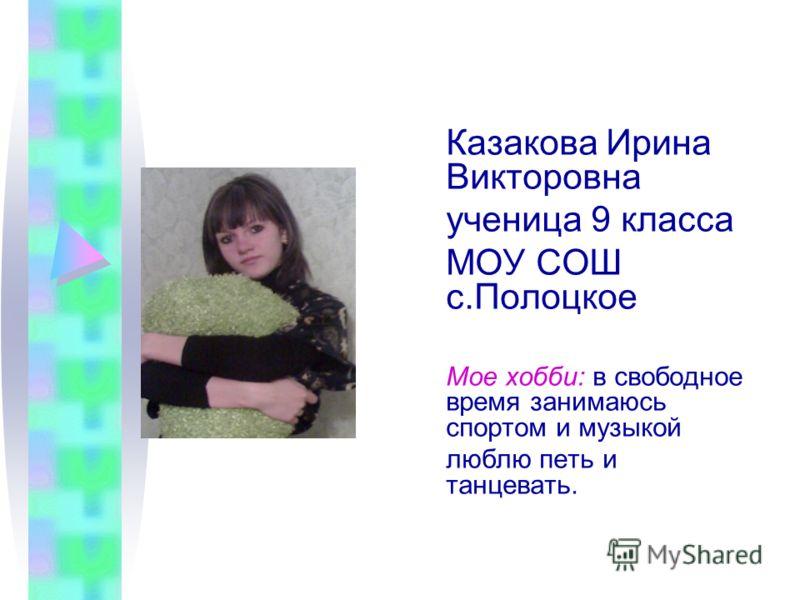 Казакова Ирина Викторовна ученица 9 класса МОУ СОШ с.Полоцкое Мое хобби: в свободное время занимаюсь спортом и музыкой люблю петь и танцевать.