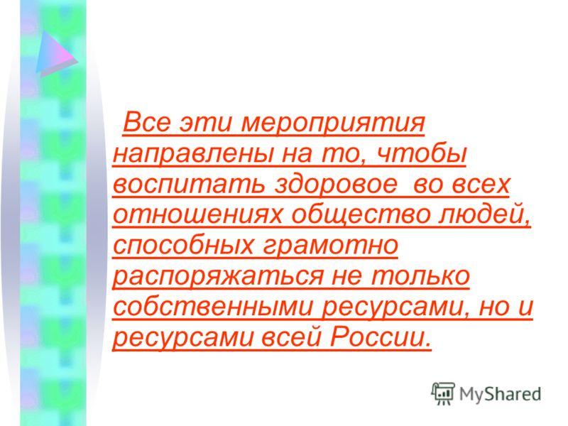 Все эти мероприятия направлены на то, чтобы воспитать здоровое во всех отношениях общество людей, способных грамотно распоряжаться не только собственными ресурсами, но и ресурсами всей России.