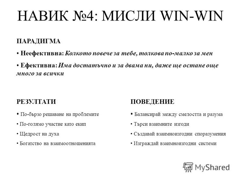 НАВИК 4: МИСЛИ WIN-WIN ПАРАДИГМА Неефективна: Колкото повече за тебе, толкова по-малко за мен Ефективна: Има достатъчно и за двама ни, даже ще остане още много за всички РЕЗУЛТАТИ По-бързо решаване на проблемите По-голямо участие като екип Щедрост на