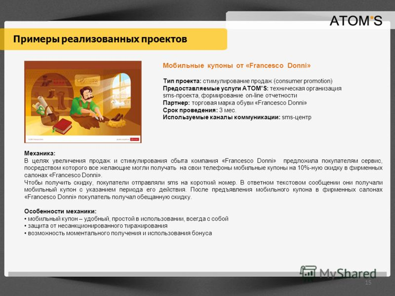 Примеры реализованных проектов Мобильные купоны от «Francesco Donni» Тип проекта: стимулирование продаж (сonsumer promotion) Предоставляемые услуги ATOM'S: техническая организация sms-проекта, формирование on-line отчетности Партнер: торговая марка о