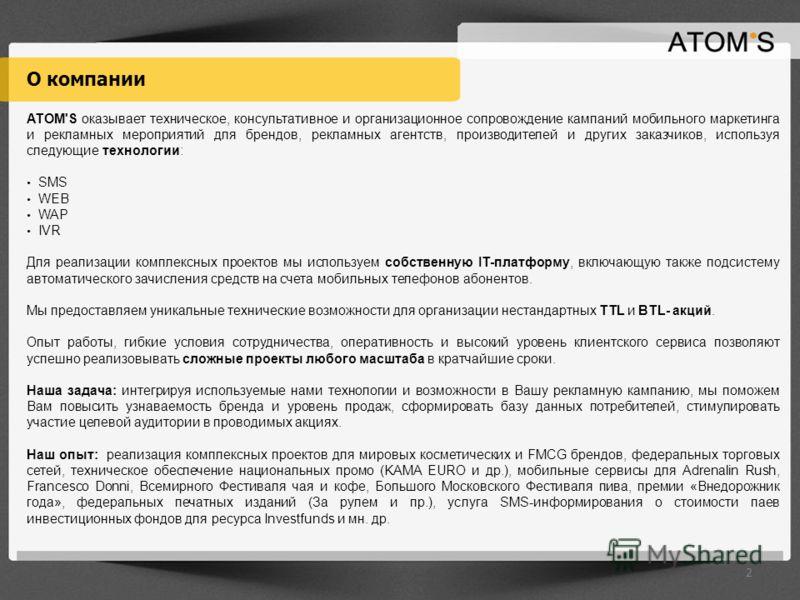 О компании ATOM'S оказывает техническое, консультативное и организационное сопровождение кампаний мобильного маркетинга и рекламных мероприятий для брендов, рекламных агентств, производителей и других заказчиков, используя следующие технологии: SMS W