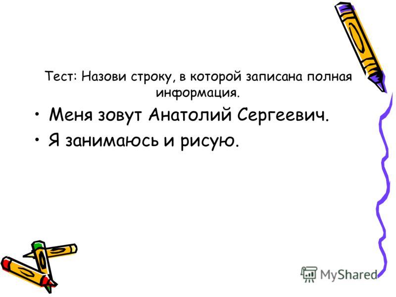 Тест: Назови строку, в которой записана полная информация. Меня зовут Анатолий Сергеевич. Я занимаюсь и рисую.