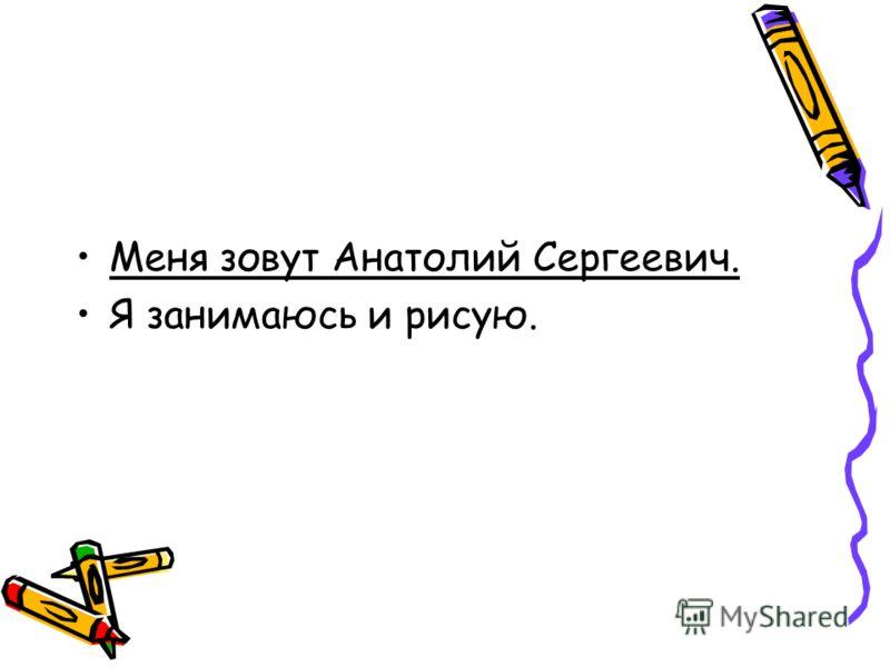 Меня зовут Анатолий Сергеевич. Я занимаюсь и рисую.