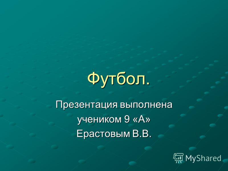 Футбол. Футбол. Презентация выполнена учеником 9 «А» Ерастовым В.В.