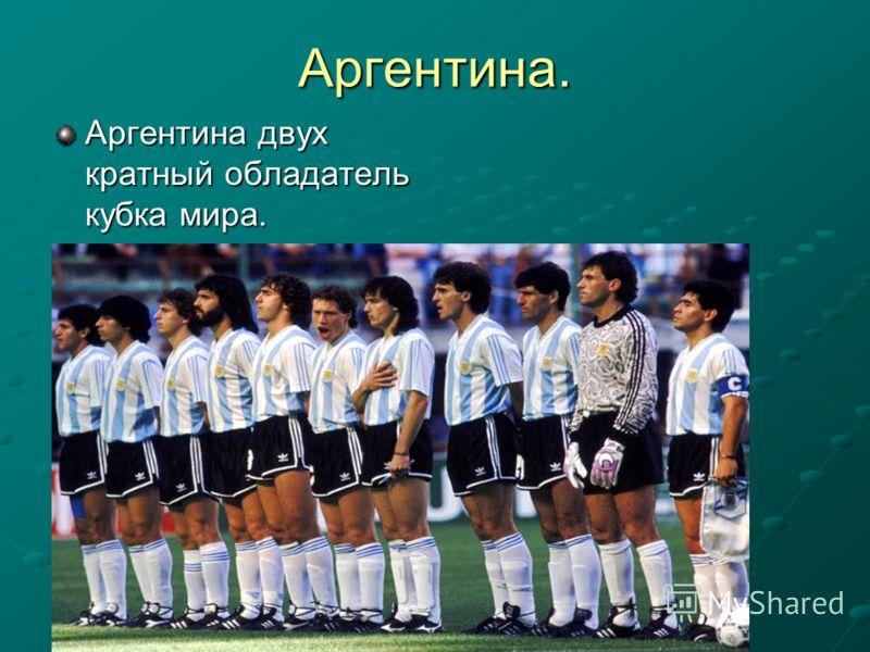 Аргентина. Аргентина двух кратный обладатель кубка мира.