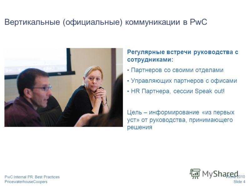 PricewaterhouseCoopers Июнь 2010 Slide 4 PwC Internal PR: Best Practices Вертикальные (официальные) коммуникации в PwC Регулярные встречи руководства с сотрудниками: Партнеров со своими отделами Управляющих партнеров с офисами HR Партнера, сессии Spe