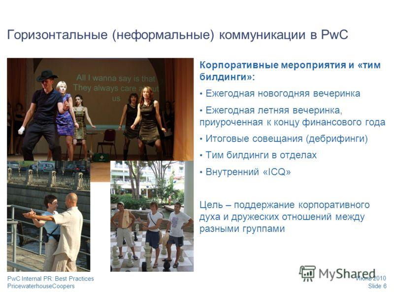 PricewaterhouseCoopers Июнь 2010 Slide 6 PwC Internal PR: Best Practices Горизонтальные (неформальные) коммуникации в PwC Корпоративные мероприятия и «тим билдинги»: Ежегодная новогодняя вечеринка Ежегодная летняя вечеринка, приуроченная к концу фина