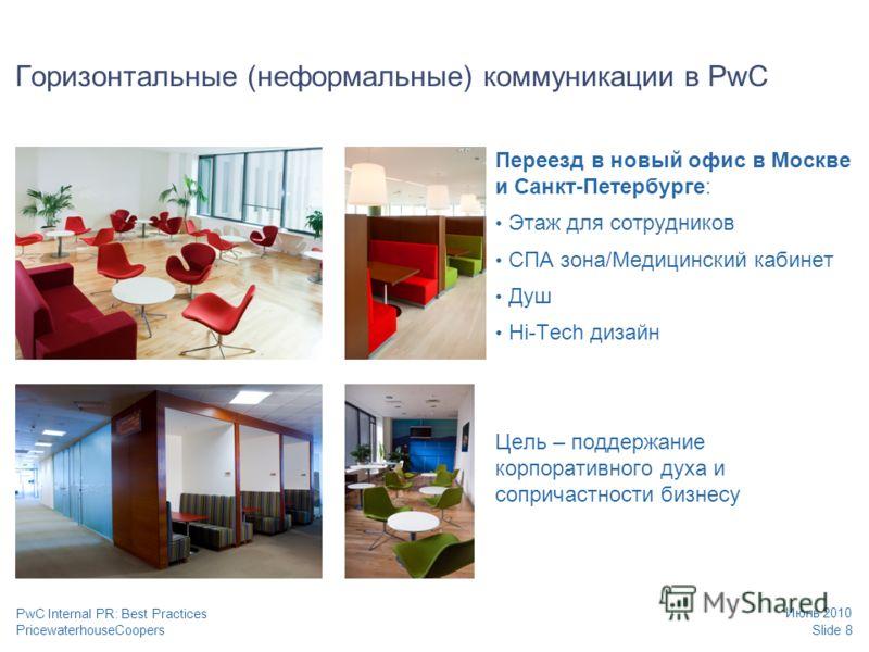 PricewaterhouseCoopers Июнь 2010 Slide 8 PwC Internal PR: Best Practices Горизонтальные (неформальные) коммуникации в PwC Переезд в новый офис в Москве и Санкт-Петербурге: Этаж для сотрудников СПА зона/Медицинский кабинет Душ Hi-Tech дизайн Цель – по