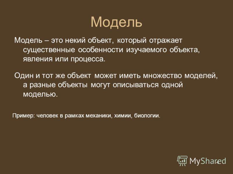 4 из 20 4 Модель Модель – это некий объект, который отражает существенные особенности изучаемого объекта, явления или процесса. Один и тот же объект может иметь множество моделей, а разные объекты могут описываться одной моделью. Пример: человек в ра