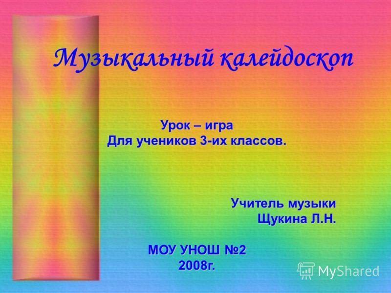 Музыкальный калейдоскоп Урок – игра Для учеников 3-их классов. Учитель музыки Щукина Л.Н. Щукина Л.Н. МОУ УНОШ 2 2008г.