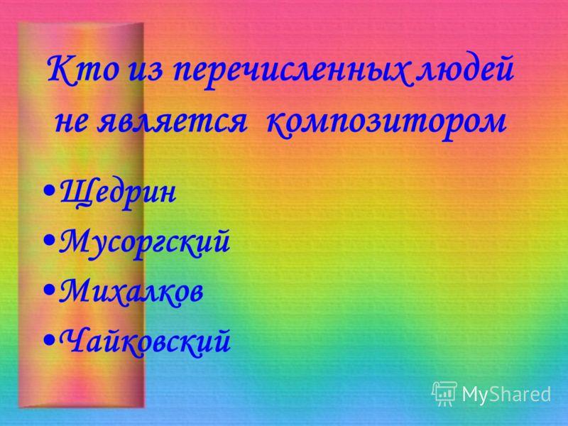 Кто из перечисленных людей не является композитором Щедрин <a href='http://www.myshared.ru/slide/192256/' title='мусоргский'>Мусоргский</a> Михалков Ч