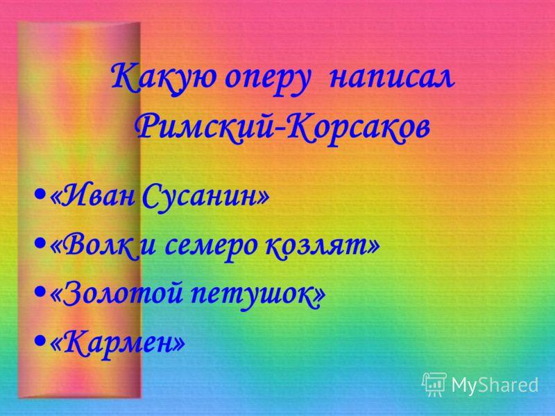 Какую оперу написал Римский-Корсаков «Иван Сусанин» «Волк и семеро козлят» «Золотой петушок» «Кармен»