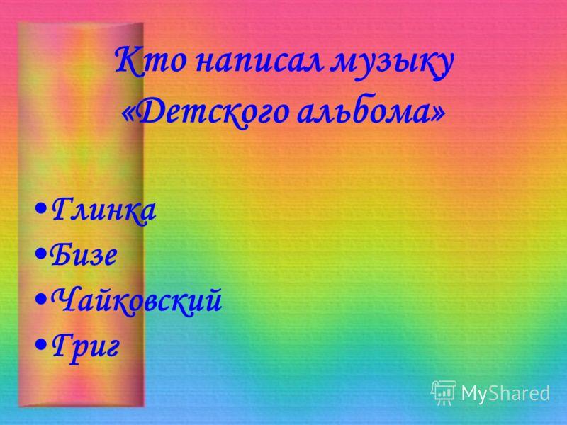 Кто написал музыку «Детского альбома» Глинка Бизе Чайковский Григ
