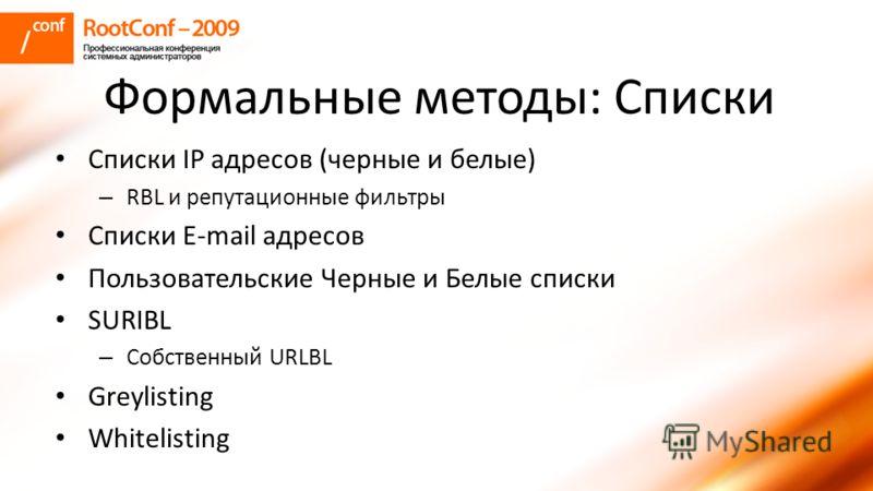 Формальные методы: Списки Списки IP адресов (черные и белые) – RBL и репутационные фильтры Списки E-mail адресов Пользовательские Черные и Белые списки SURIBL – Собственный URLBL Greylisting Whitelisting