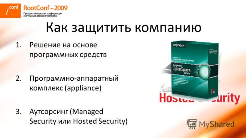 Как защитить компанию 1. Решение на основе программных средств 2.Программно-аппаратный комплекс (appliance) 3. Аутсорсинг (Managed Security или Hosted Security)