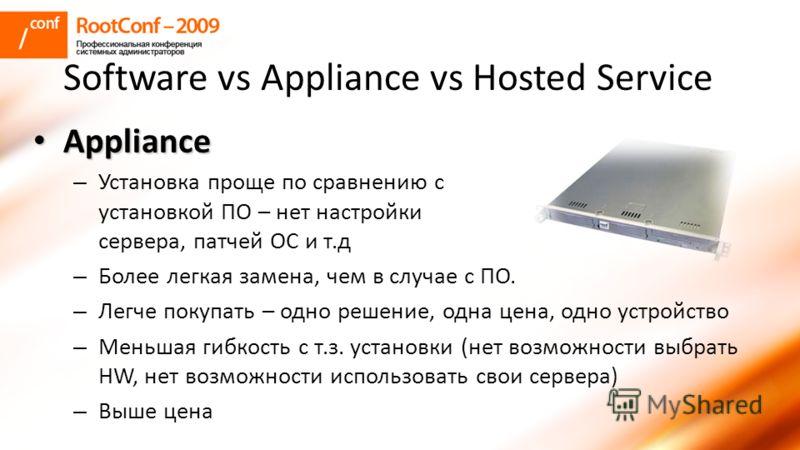 Software vs Appliance vs Hosted Service Appliance Appliance – Установка проще по сравнению с установкой ПО – нет настройки сервера, патчей ОС и т.д – Более легкая замена, чем в случае с ПО. – Легче покупать – одно решение, одна цена, одно устройство