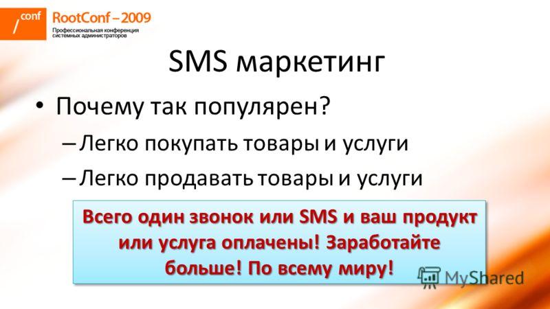 SMS маркетинг Почему так популярен? – Легко покупать товары и услуги – Легко продавать товары и услуги Всего один звонок или SMS и ваш продукт или услуга оплачены! Заработайте больше! По всему миру!