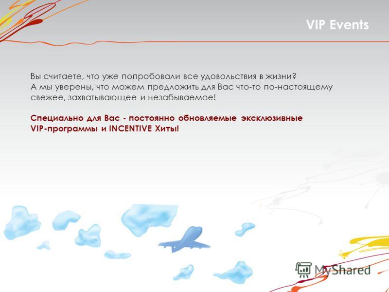 VIP Events Вы считаете, что уже попробовали все удовольствия в жизни? А мы уверены, что можем предложить для Вас что-то по-настоящему свежее, захватывающее и незабываемое! Специально для Вас - постоянно обновляемые эксклюзивные VIP-программы и INCENT
