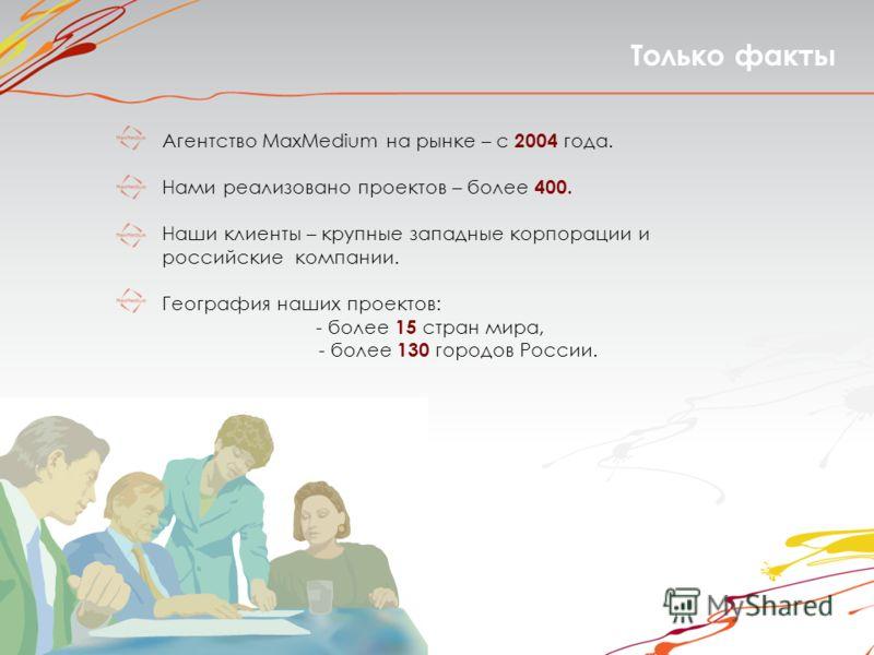 Только факты Агентство MaxMedium на рынке – с 2004 года. Нами реализовано проектов – более 400. Наши клиенты – крупные западные корпорации и российские компании. География наших проектов: - более 15 стран мира, - более 130 городов России.