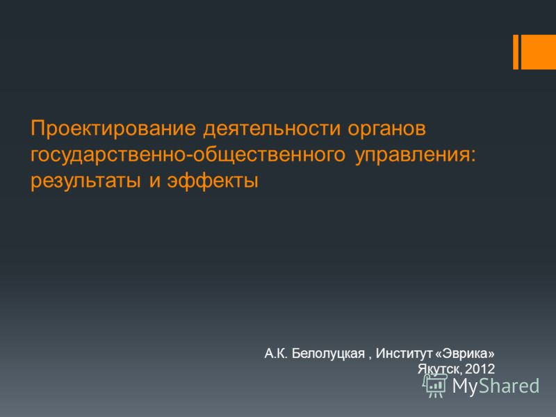 Проектирование деятельности органов государственно-общественного управления: результаты и эффекты А.К. Белолуцкая, Институт «Эврика» Якутск, 2012