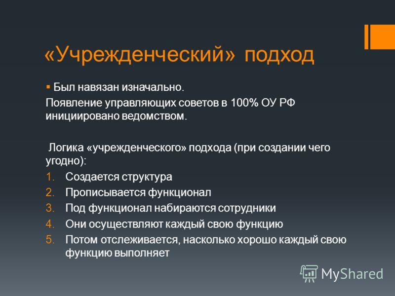 «Учрежденческий» подход Был навязан изначально. Появление управляющих советов в 100% ОУ РФ инициировано ведомством. Логика «учрежденческого» подхода (при создании чего угодно): 1.Создается структура 2.Прописывается функционал 3.Под функционал набираю