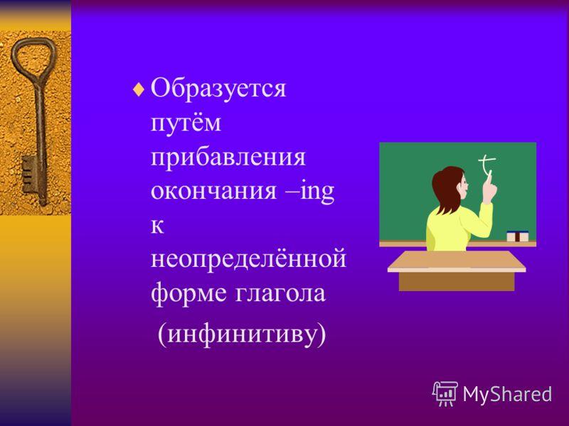 Образуется путём прибавления окончания –ing к неопределённой форме глагола (инфинитиву)