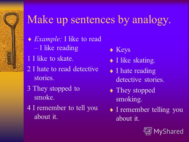 Make up sentences by analogy. Example: I like to read – I like reading 1 I like to skate. 2 I hate to read detective stories. 3 They stopped to smoke. 4 I remember to tell you about it. Keys I like skating. I hate reading detective stories. They stop