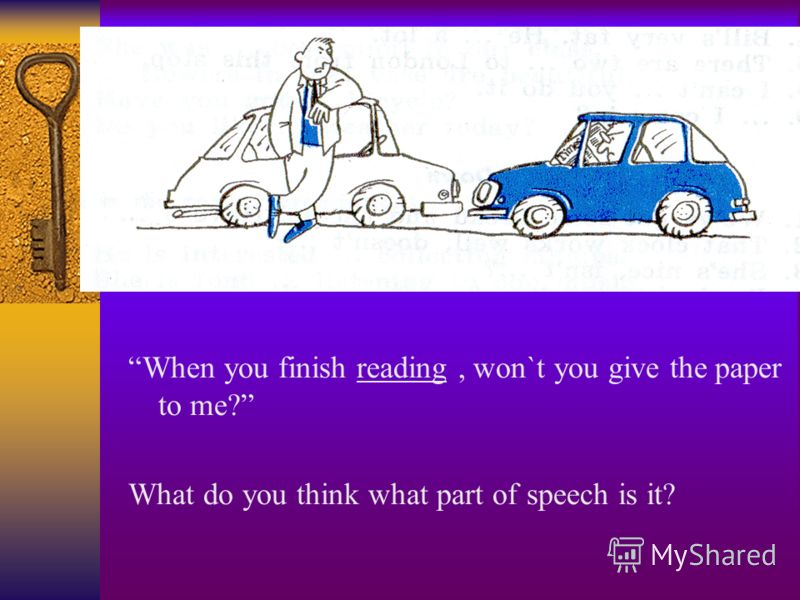When you finish reading, won`t you give the paper to me? What do you think what part of speech is it?