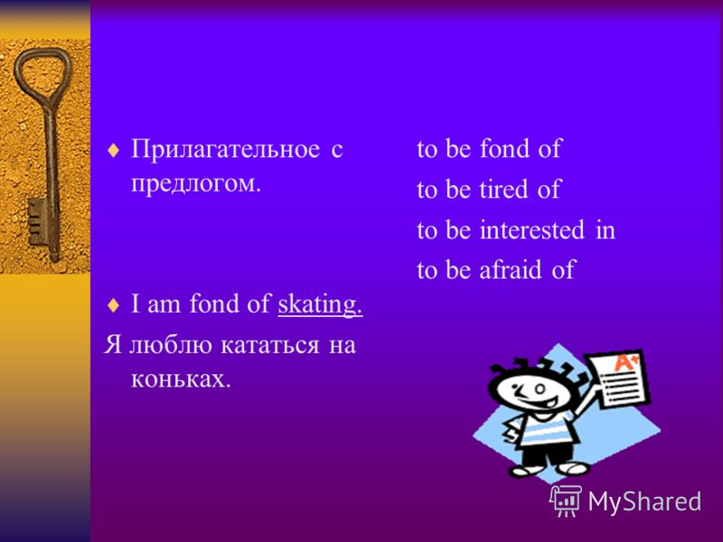 Прилагательное с предлогом. I am fond of skating. Я люблю кататься на коньках. to be fond of to be tired of to be interested in to be afraid of