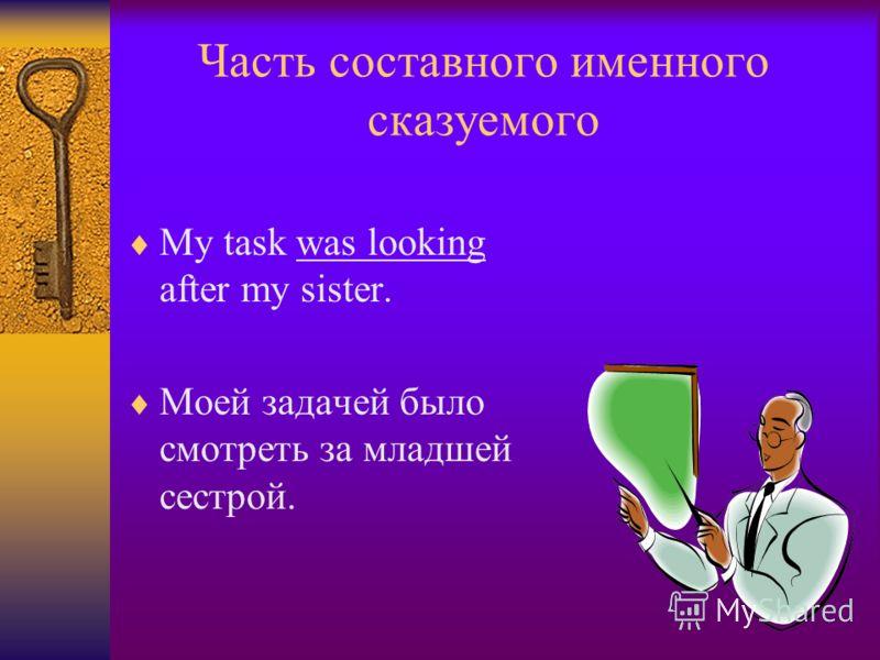 Часть составного именного сказуемого My task was looking after my sister. Моей задачей было смотреть за младшей сестрой.