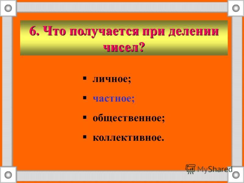 6. Что получается при делении чисел? личное; частное; общественное; коллективное.