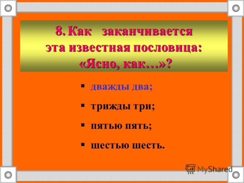 8.Как заканчивается эта известная пословица: «Ясно, как…»? «Ясно, как…»? дважды два; трижды три; пятью пять; шестью шесть.