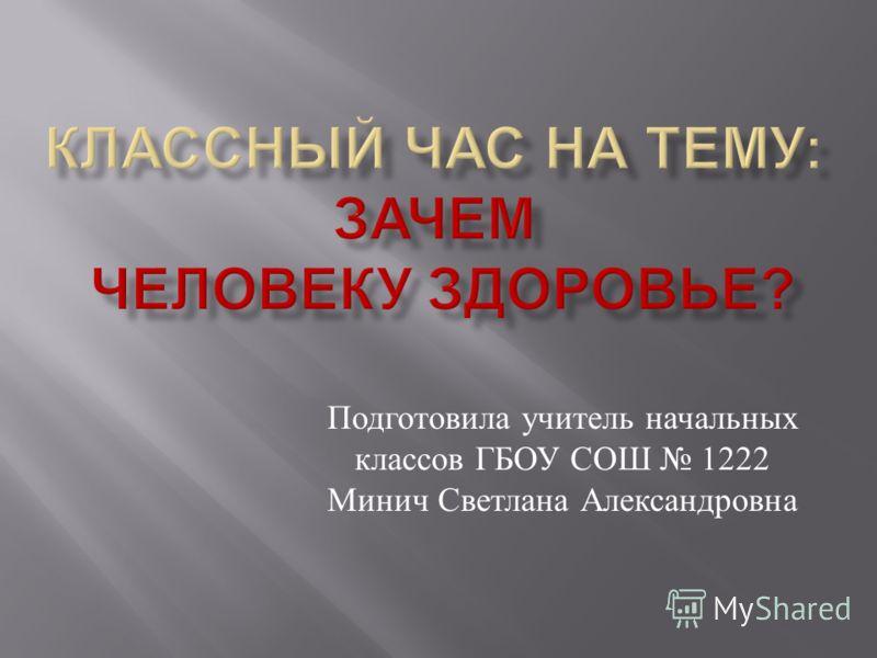 Подготовила учитель начальных классов ГБОУ СОШ 1222 Минич Светлана Александровна