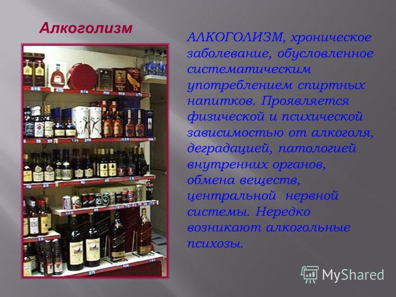 Алкоголизм АЛКОГОЛИЗМ, хроническое заболевание, обусловленное систематическим употреблением спиртных напитков. Проявляется физической и психической зависимостью от алкоголя, деградацией, патологией внутренних органов, обмена веществ, центральной нерв