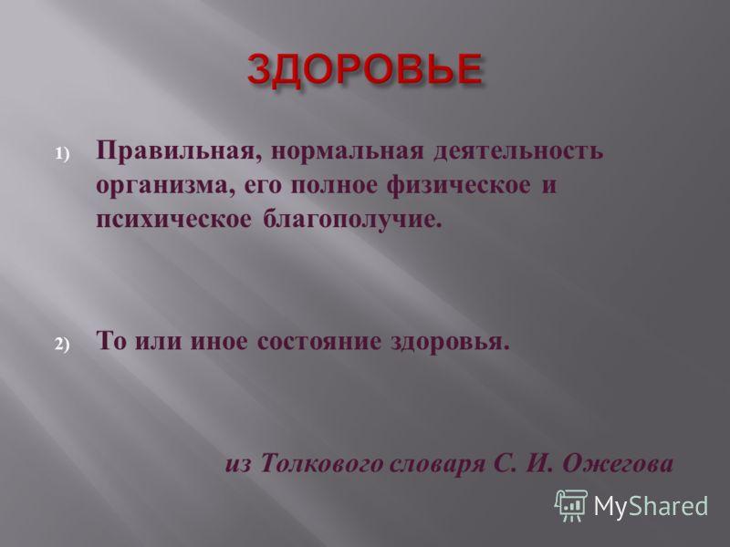 1) Правильная, нормальная деятельность организма, его полное физическое и психическое благополучие. 2) То или иное состояние здоровья. из Толкового словаря С. И. Ожегова