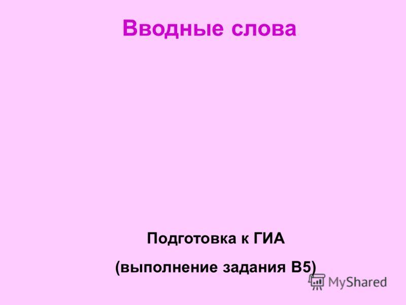 Вводные слова Подготовка к ГИА (выполнение задания В5)