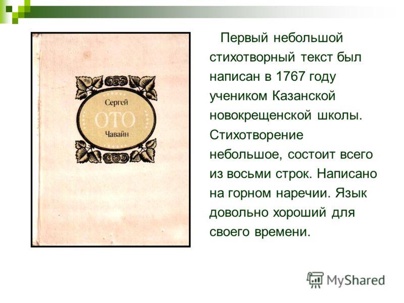 Первый небольшой стихотворный текст был написан в 1767 году учеником Казанской новокрещенской школы. Стихотворение небольшое, состоит всего из восьми строк. Написано на горном наречии. Язык довольно хороший для своего времени.