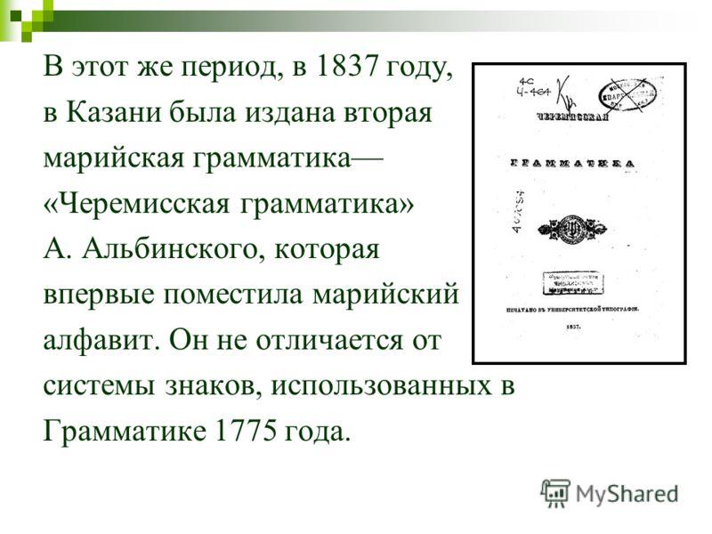 В этот же период, в 1837 году, в Казани была издана вторая марийская грамматика «Черемисская грамматика» А. Альбинского, которая впервые поместила марийский алфавит. Он не отличается от системы знаков, использованных в Грамматике 1775 года.